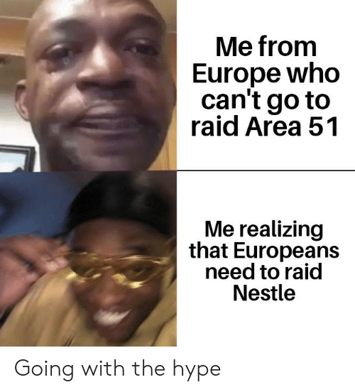 hype: Me from  Europe who  can't go to  raid Area 51  Me realizing  that Europeans  need to raid  Nestle Going with the hype