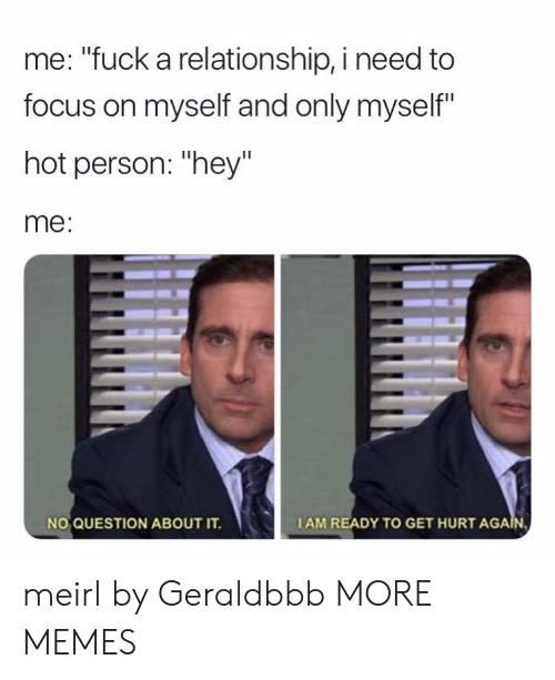 """Getting Hurt: me: """"fuck a relationship, i need to  focus on myself and only myself""""  hot person: """"hey""""  me:  NO QUESTION ABOUT IT.  IAM READY TO GET HURT AGA meirl by Geraldbbb MORE MEMES"""