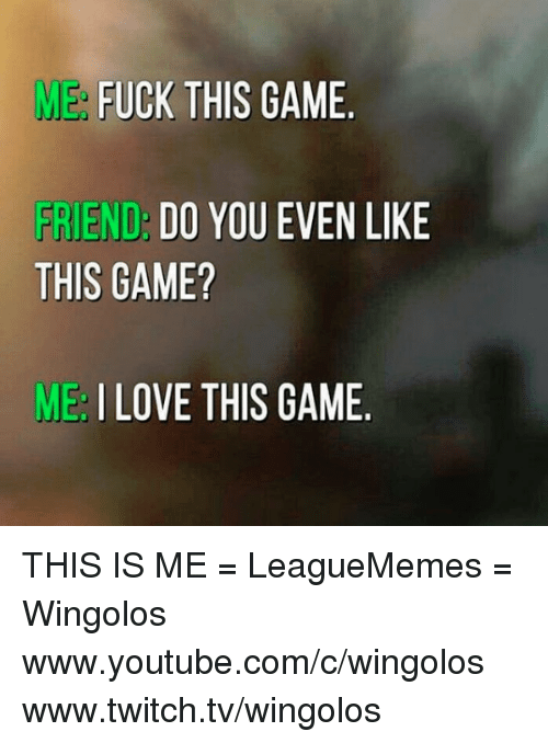 youtubed: ME  FUCK THIS GAME  FRIEND  DO YOU EVEN LIKE  THIS GAME?  ME I LOVE THIS GAME THIS IS ME   = LeagueMemes =  Wingolos www.youtube.com/c/wingolos www.twitch.tv/wingolos