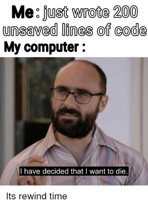 i want to die: Me: fust Wrote 200  unsaved lines of code  My computer:  I have decided that I want to die Its rewind time