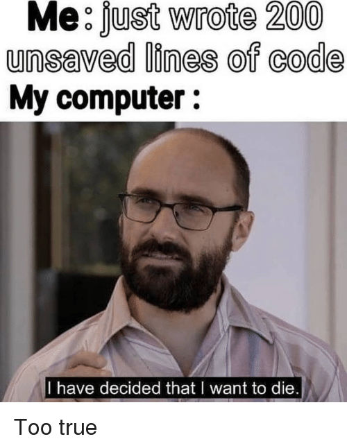 i want to die: Me:fust Wrote 200  unsaved lines of code  My computer:  I have decided that I want to die. Too true