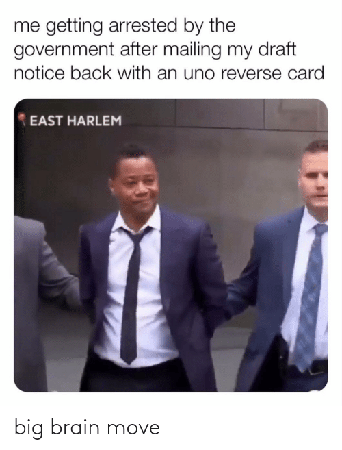 Brain: me getting arrested by the  government after mailing my draft  notice back with an uno reverse card  EAST HARLEM big brain move