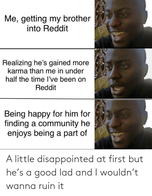 Disappointed: Me, getting my brother  into Reddit  Realizing he's gained more  karma than me in under  half the time l've been on  Reddit  Being happy for him for  finding a community he  enjoys being a part of A little disappointed at first but he's a good lad and I wouldn't wanna ruin it