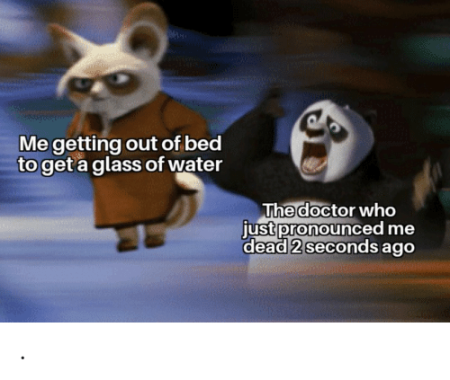 Water: Me getting out of bed  to get a glass of water  The doctor who  just pronounced me  dead 2 seconds ago .