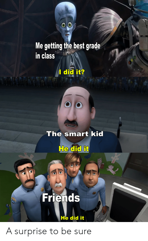 smart kid: Me getting the best grade  in class  I did it?  The smart kid  He did it  Friends  He did it A surprise to be sure