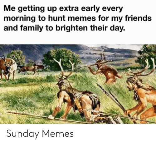 Hunt: Me getting up extra early every  morning to hunt memes for my friends  and family to brighten their day. Sunday Memes