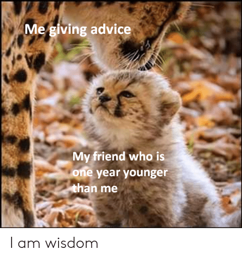 Wisdom: Me giving advice  My friend who is  one year younger  than me I am wisdom