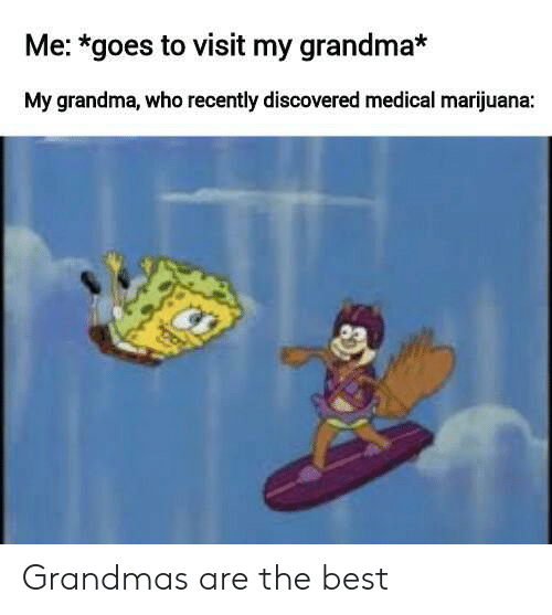 Grandma, Best, and Marijuana: Me: *goes to visit my grandma*  My grandma, who recently discovered medical marijuana: Grandmas are the best