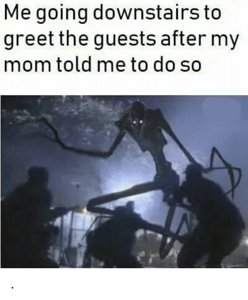 Mom, My Mom, and  Told Me: Me going downstairs to  greet the guests after my  mom told me to do so .