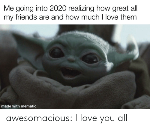 love you: Me going into 2020 realizing how great all  my friends are and how much I love them  made with mematic awesomacious:  I love you all