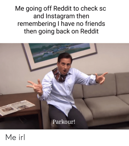 Friends, Instagram, and Reddit: Me going off Reddit to check  and Instagram then  remembering have no friends  then going back on Reddit  Parkour! Me irl