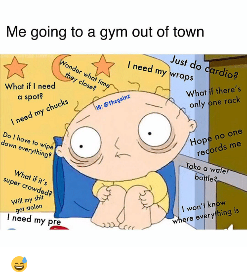 Gym, Memes, and Time: Me going to a gym out of town  Just do cardio?  l need my wraps  Wonder what time  they close  What if there's  only one rack  Osee  What if I need os  a spot?  I need chucks  my  IG: @thegainz  Hope no one  Do I have to wipe  down everything?  regords me  Take a water  bottle  What if its  super crowded?  Will my shio  get stolen  I won't know  here everything is  I need my pre 😅