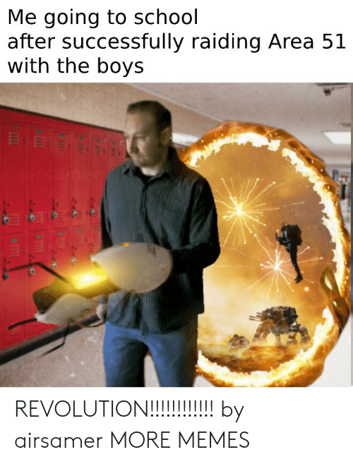 Dank, Memes, and School: Me going to school  after successfully raiding Area 51  with the boys REVOLUTION!!!!!!!!!!!! by airsamer MORE MEMES
