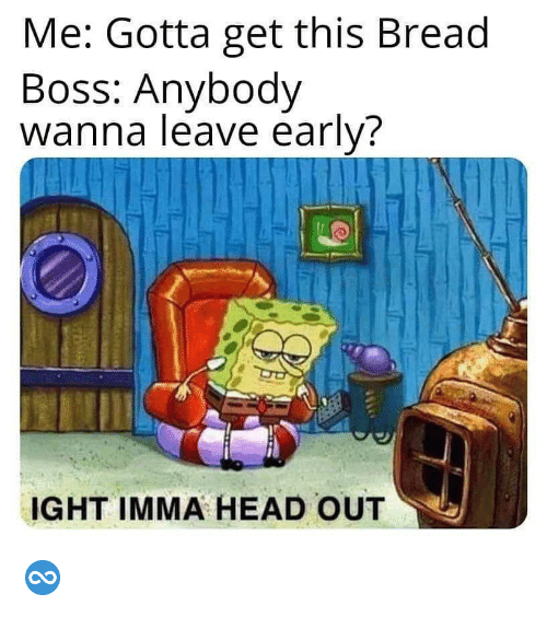 Leave Early: Me: Gotta get this Bread  Boss: Anybody  wanna leave early?  IGHT IMMA HEAD OUT ♾