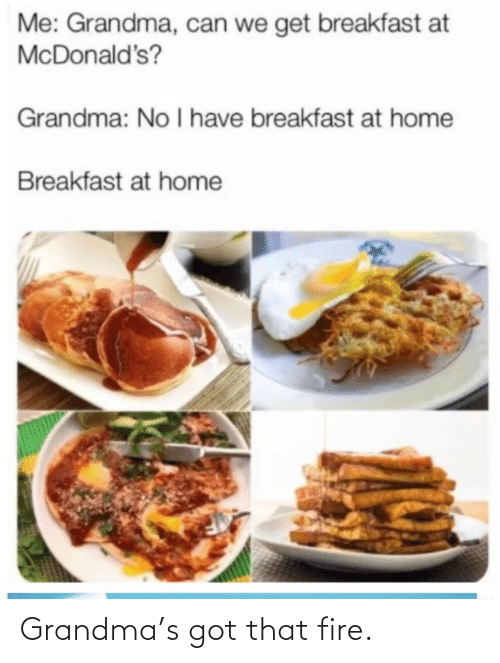 Breakfast: Me: Grandma, can we get breakfast at  McDonald's?  Grandma: No I have breakfast at home  Breakfast at home Grandma's got that fire.
