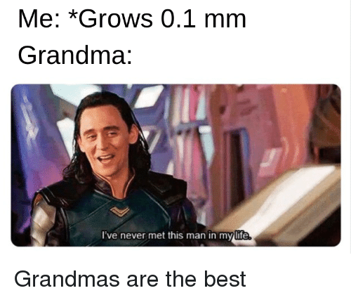 Grandma, Life, and Best: Me: *Grows 0.1 mm  Grandma:  l've never met this man in my life Grandmas are the best