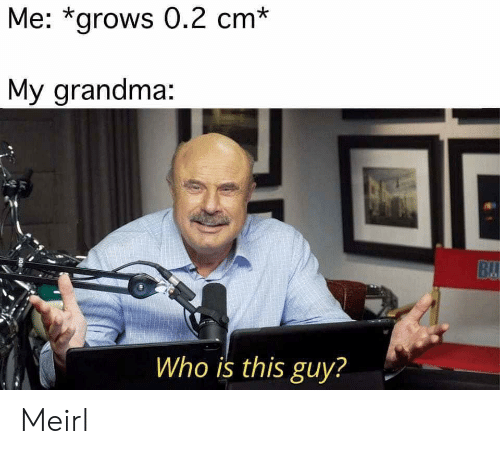 Grandma, MeIRL, and Who: Me: *grows 0.2 cm*  My grandma:  BU  Who is this guy? Meirl