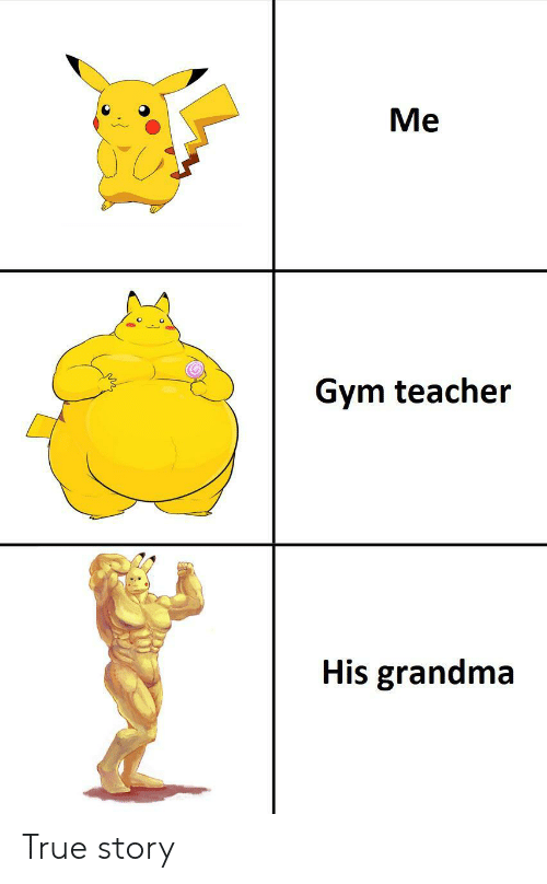 Grandma, Gym, and Teacher: Me  Gym teacher  His grandma True story