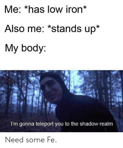 teleport: Me: *has low iron*  Also me: *stands up*  My body:  I'm gonna teleport you to the shadow realm Need some Fe.