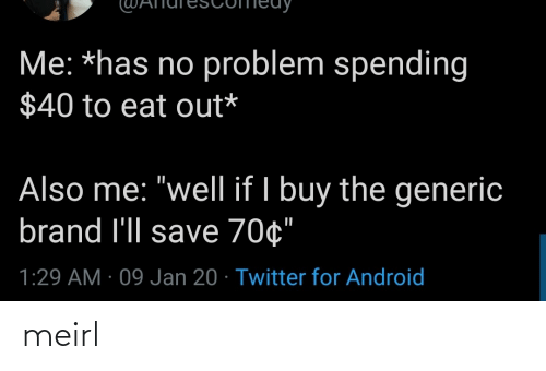 "Buy: Me: *has no problem spending  $40 to eat out*  Also me: ""well if I buy the generic  brand l'll save 70¢""  1:29 AM · 09 Jan 20 · Twitter for Android meirl"