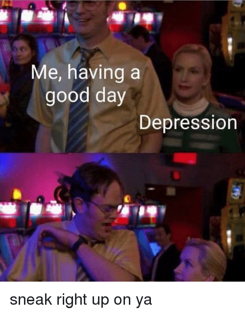 Memes, Depression, and Good: Me, having a  good day  Depression sneak right up on ya