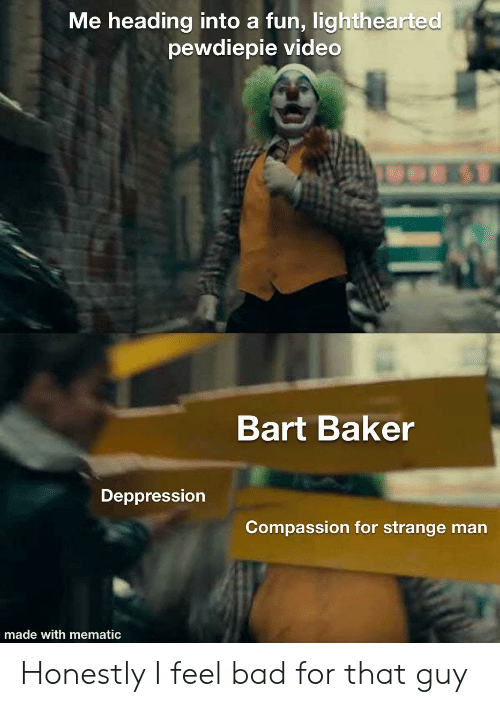 Lighthearted: Me heading into a fun, lighthearted  pewdiepie video  Bart Baker  Deppression  Compassion for strange man  made with mematic Honestly I feel bad for that guy