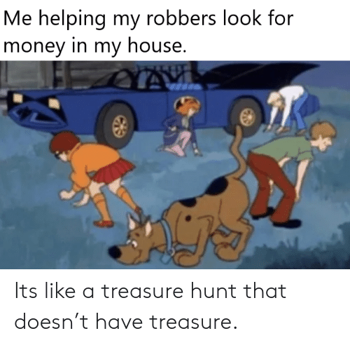 treasure: Me helping my robbers look for  money in my house. Its like a treasure hunt that doesn't have treasure.