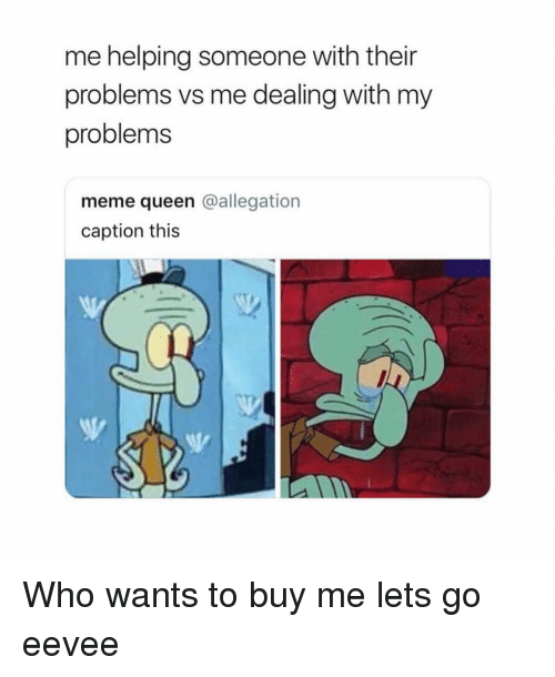 eevee: me helping someone with their  problems vs me dealing with my  problems  meme queen @allegation  caption this Who wants to buy me lets go eevee