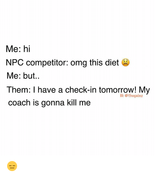Memes, Omg, and Tomorrow: Me: hi  NPC competitor: omg this diet  Me: but..  Them: I have a check-in tomorrow! My  coach is gonna kill me  1G: @thegainz 😑