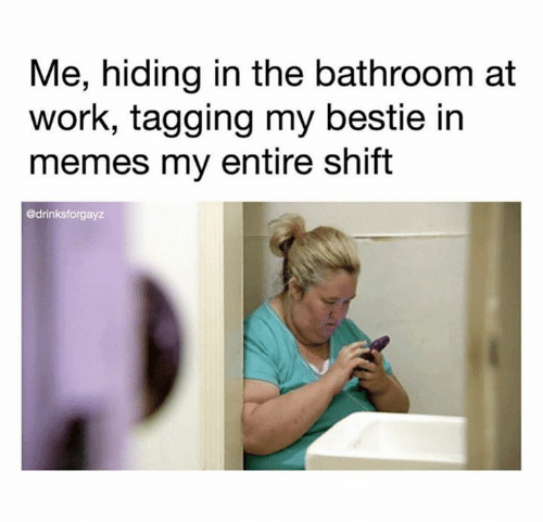Tagging: Me, hiding in the bathroom at  work, tagging my bestie in  memes my entire shift  @drinksforgayz