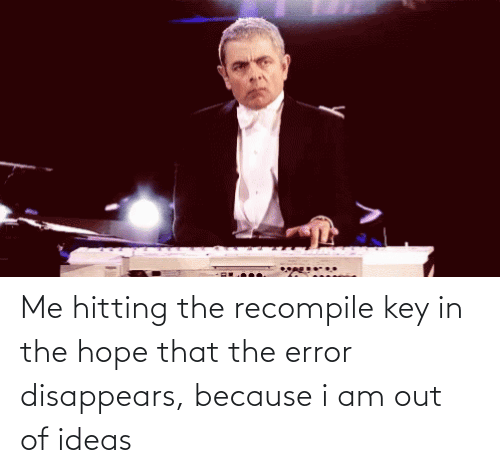 key: Me hitting the recompile key in the hope that the error disappears, because i am out of ideas