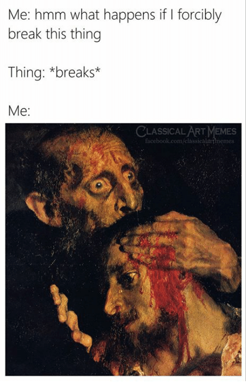 Memes, Break, and Classical Art: Me: hmm what happens if I forcibly  break this thing  Thing: *breaks*  Me:  CLASSICAL ART MEMES  nemes