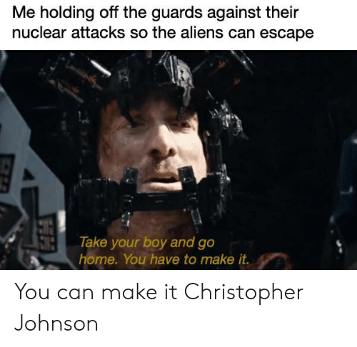 Aliens, Home, and Dank Memes: Me holding off the guards against their  nuclear attacks so the aliens can escape  Take your boy and go  home. You have to make it. You can make it Christopher Johnson