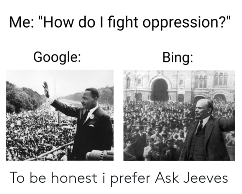 "Google, Bing, and Oppression: Me: ""How do I fight oppression?""  Google:  Bing: To be honest i prefer Ask Jeeves"