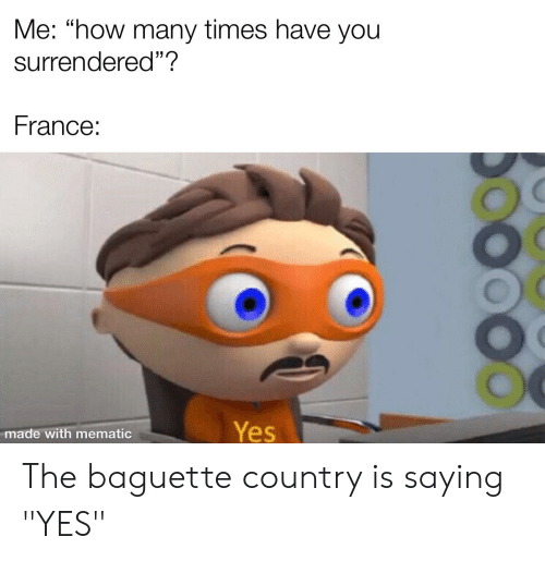 "How Many Times, Reddit, and France: Me: ""how many times have you  surrendered""?  France:  Yes  made with mematic The baguette country is saying ""YES"""