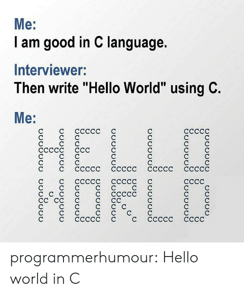 "Hello, Tumblr, and Blog: Me:  I am good in C language.  Interviewer:  Then write ""Hello World"" using C.  Mе:  HELLD  1ОFLO  ссссс  ссссс  ССССС  ССС  ссссс ссссс  ссссс ссссс с  ссссс ссссс  СССС  СССС  СС programmerhumour:  Hello world in C"