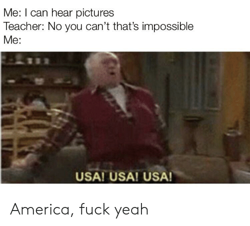 America Fuck Yeah: Me: I can hear pictures  Teacher: No you can't that's impossible  Me:  USA! USA! USA! America, fuck yeah