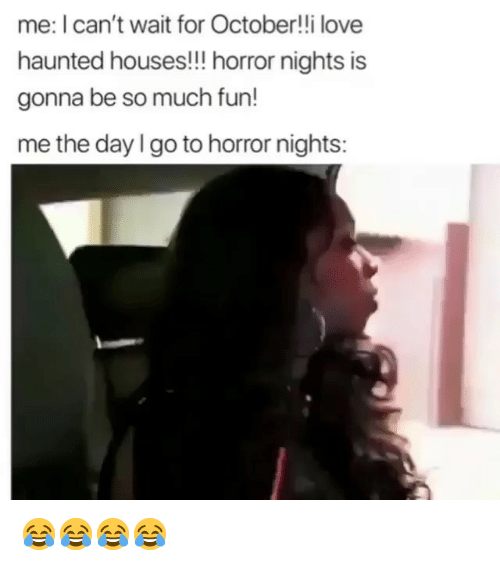 Funny, Love, and Fun: me: I can't wait for October!!i love  haunted houses!!! horror nights is  gonna be so much fun!  me the day I go to horror nights: 😂😂😂😂