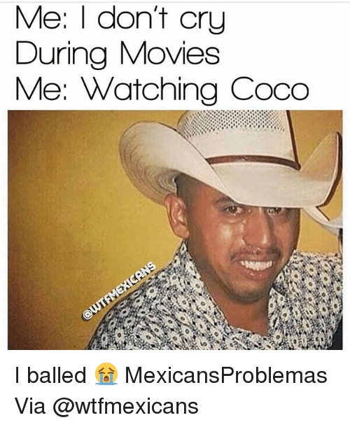 CoCo, Memes, and Movies: Me: I dont cry  During Movies  Me: Watching Coco I balled 😭 MexicansProblemas Via @wtfmexicans