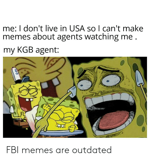 Memes About: me: I don't live in USA so I can't make  memes about agents watching me  my KGB agent: FBI memes are outdated