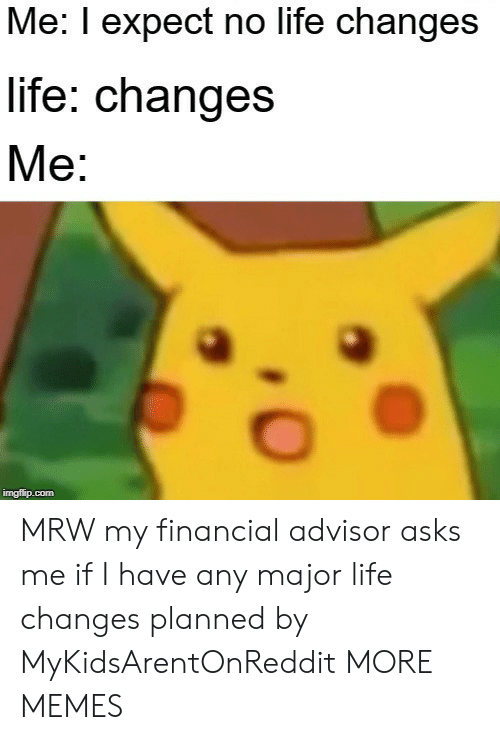 Dank, Life, and Memes: Me: I expect no life changes  life: changes  Me:  imgflip.com MRW my financial advisor asks me if I have any major life changes planned by MyKidsArentOnReddit MORE MEMES