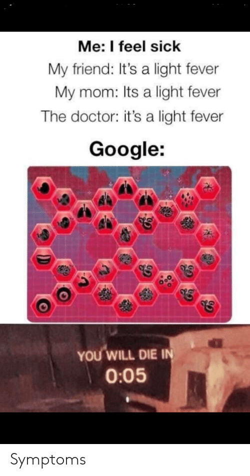 Doctor, Google, and Dank Memes: Me: I feel sick  My friend: It's a light fever  My mom: Its a light fever  The doctor: it's a light fever  Google:  YOU WILL DIE IN  0:05 Symptoms