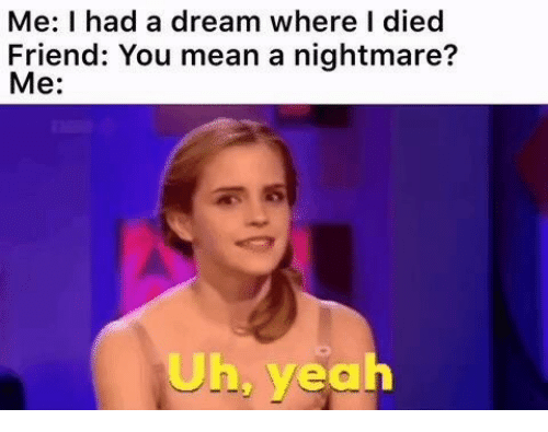 A Dream, Yeah, and Mean: Me: I had a dream where I died  Friend: You mean a nightmare?  Me:  Uh, yeah