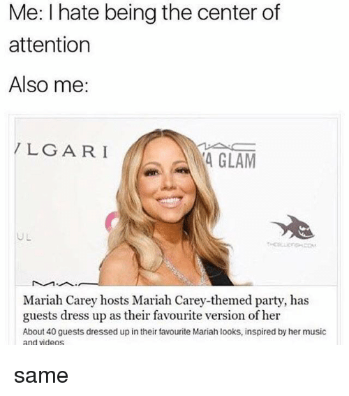 Mariah Carey, Memes, and Music: Me: I hate being the center of  attention  Also me:  LG ARI  4 GLAM  UL  Mariah Carey hosts Mariah Carey-themed party, has  guests dress up as their favourite version of her  About 40 guests dressed up in their favourite Mariah looks, inspired by her music  and videos same