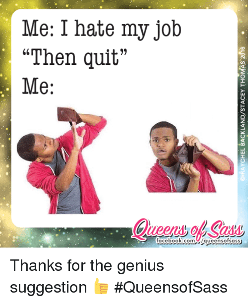 Me I Hate My Job Then Quit Me Facebookcom Queens Ofsass Thanks For The Genius Suggestion Queensofsass Meme On Esmemes Com