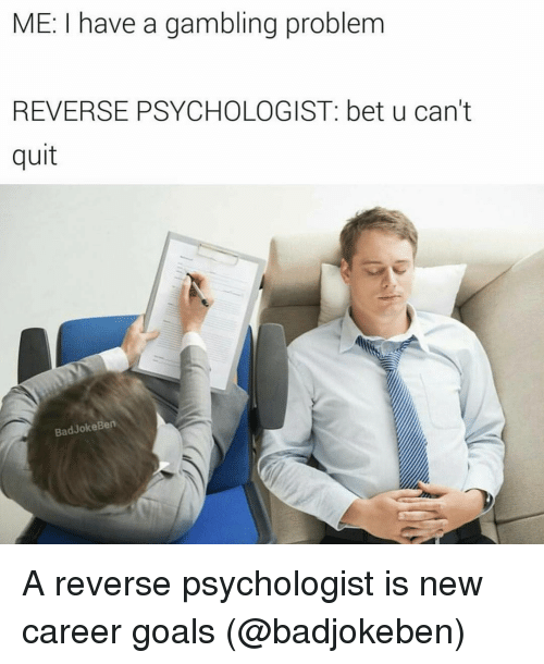 Bad, Funny, and Goals: ME: I have a gambling problem  REVERSE PSYCHOLOGIST: bet u can't  quit  Bad Joke Ben A reverse psychologist is new career goals (@badjokeben)