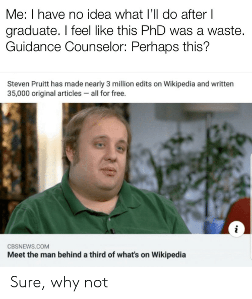 edits: Me: I have no idea what I'll do after I  graduate. I feel like this PhD was a waste.  Guidance Counselor: Perhaps this?  Steven Pruitt has made nearly 3 million edits on Wikipedia and written  35,000 original articles all for free.  CBSNEWS.COM  Meet the man behind a third of what's on Wikipedia Sure, why not