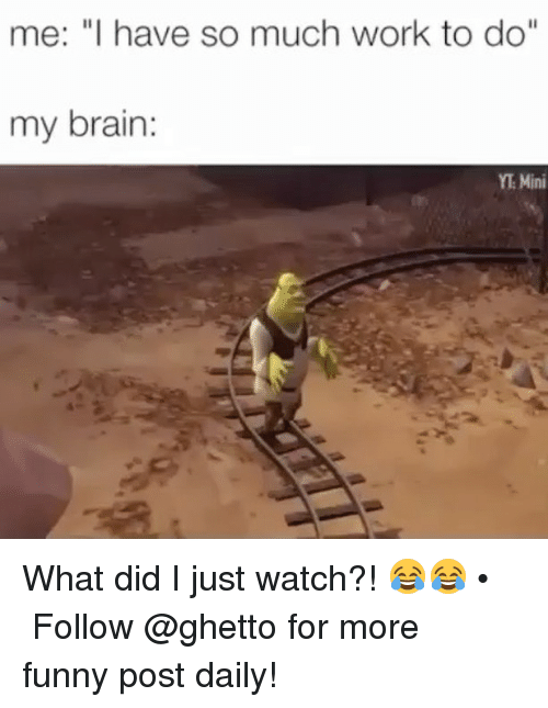 "funny post: me: ""I have so much work to do""  my brain  YT Mini What did I just watch?! 😂😂 • ➫➫➫ Follow @ghetto for more funny post daily!"