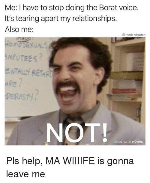 Pls Help: Me: I have to stop doing the Borat voice.  It's tearing apart my relationships.  Also me:  @tank.sinatra  NOT  MADE WITH MOMUS Pls help, MA WIIIIFE is gonna leave me