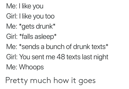 """Drunk, Girl, and Texts: Me: I like you  Girl: l like you too  Me: """"gets drunk*  Girl: *falls asleep*  Me: *sends a bunch of drunk texts*  Girl: You sent me 48 texts last night  Me: Whoops Pretty much how it goes"""
